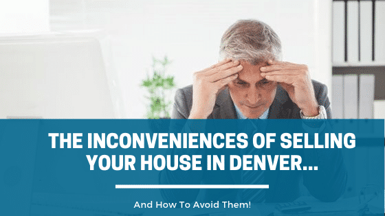 The Inconveniences Of Selling Your House In Denver… And How To Avoid Them