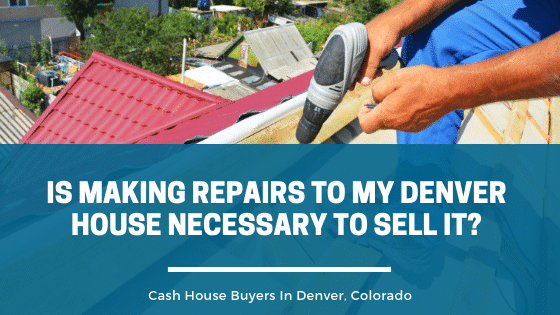 Cash House Buyers in Denver, Is Making Repairs To My Denver House Necessary To Sell It?