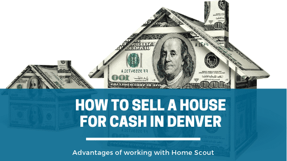 How to Sell a house for cash in Denver, work with Property Scouts.