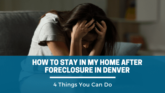How to Stay in My Home After Foreclosure in Denver, 4 Things You Can Do.