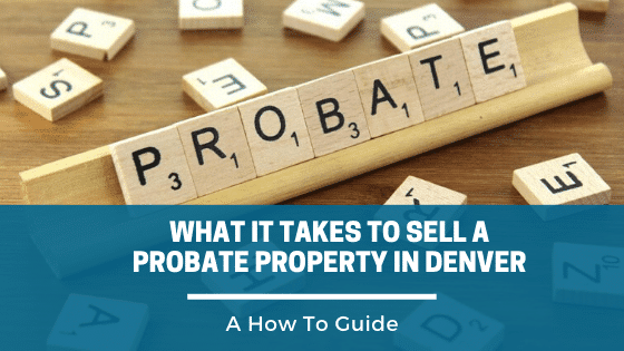 What It Takes To Sell A Probate property in Denver, A how to guide.